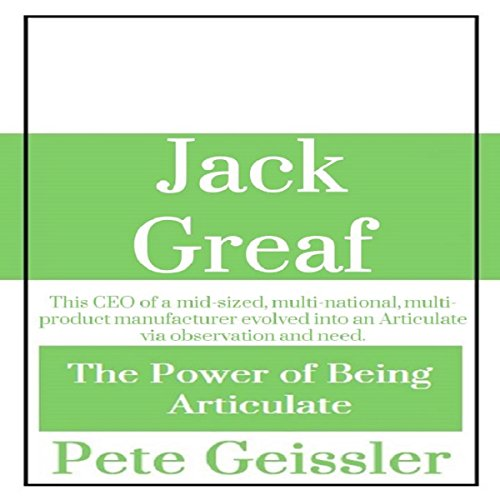 Jack Greaf: This CEO of a Mid-Sized, Multi-National, Multi-Product Manufacturer Evolved Into an Articulate via Observation and Need audiobook cover art