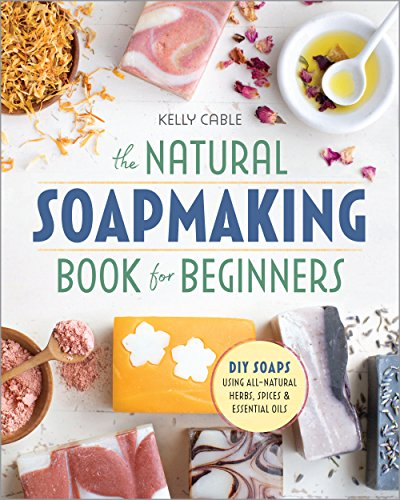 The Natural Soap Making Book for Beginners: Do-It-Yourself Soaps Using All-Natural Herbs, Spices, and Essential Oils by [Kelly Cable]
