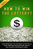How to Win the Lottery: Secret Techniques, Tips and Tactics to Give You an Unfair Advantage and Significantly Improve Your Chances of Winning the Lottery