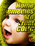 Home Remedies to Treat Colic: What you can do to provide your baby a more comfortable babyhood