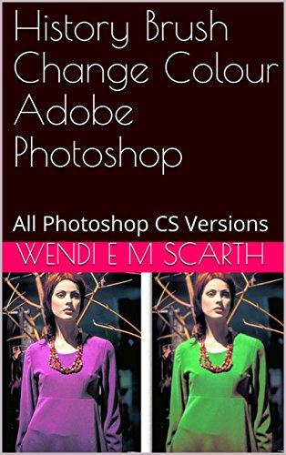 Amazon Com History Brush Change Colour Adobe Photoshop All Photoshop Cs Versions Adobe Photoshop Made Easy Book 111 Ebook Scarth Wendi E M Kindle Store