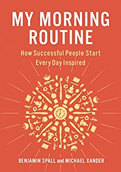 My Morning Routine: How Successful People Start Every Day Inspired by [Benjamin Spall, Michael Xander]