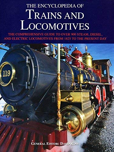 Encyclopedia of Trains and Locomotives, The Comprehensive Guide to Over 900 Steam, Diesel, and Electric Locomotives from 1825 to the Present Day