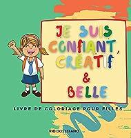 Je suis confiant, créatif et belle: Un livre de coloriage pour les filles qui vise à développer la confiance, l'imagination et l'esprit d'une fille !