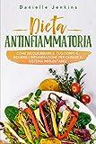 Dieta Antinfiammatoria : Come riequilibrare il tuo corpo e ridurre l'infiammazione per curare il sistema immunitario