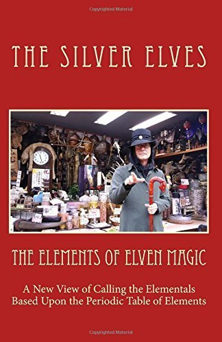 The Elements of Elven Magic: A New View of Calling the Elementals Based Upon the Periodic Table of Elements by The Silver Elves (2015-11-17)