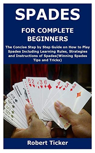 SPADES FOR COMPLETE BEGINNERS: The Concise Step by Step Guide on How to Play Spades Including Learning Rules, Strategies and Instructions of Spades(Winning Spades Tips and Tricks)