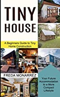 Tiny House Living: A Beginners Guide to Tiny Home Construction (Your Future Accommodation to a More Compact Lifestyle)