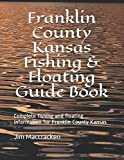 Franklin County Kansas Fishing & Floating Guide Book: Complete fishing and floating information for Franklin County Kansas (Kansas Fishing & Floating Guide Books)