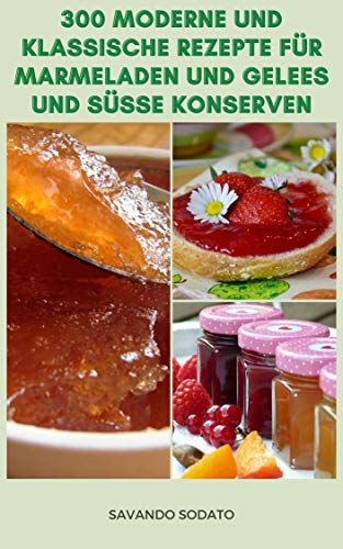 Klassische Und Moderne 300 Rezepte Für Marmeladen Und Gelees Und Süße Konserven : Konfitüren Und Gelees Zu Hause Herstellen - Rezepte, Die Die Aromen Von Frischen Früchten Zeigen