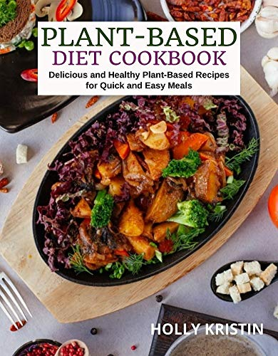 Plant-Based Diet Cookbook: Delicious and Healthy Plant-Based Recipes for Quick and Easy Meals (English Edition)