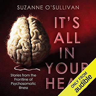 It's All in Your Head     Stories from the Frontline of Psychosomatic Illness              By:                                                                                                                                 Suzanne O'Sullivan                               Narrated by:                                                                                                                                 Maggie Ollerenshaw                      Length: 10 hrs and 55 mins     179 ratings     Overall 4.6