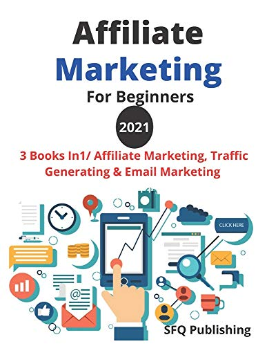 Affiliate Marketing For Beginners 2021: Make A Six-Figures Income From Home, 3 Books In1/ Affiliate Marketing, Traffic Generating And Email Marketing