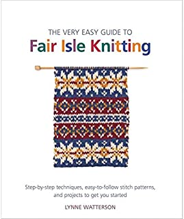 The Very Easy Guide to Fair Isle Knitting: Step-by-Step Techniques, Easy-to-Follow Stitch Patterns, and Projects to Get You Started (Knit & Crochet)