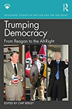 Trumping Democracy: From Reagan to the Alt-Right (Routledge Studies in Fascism and the Far Right)