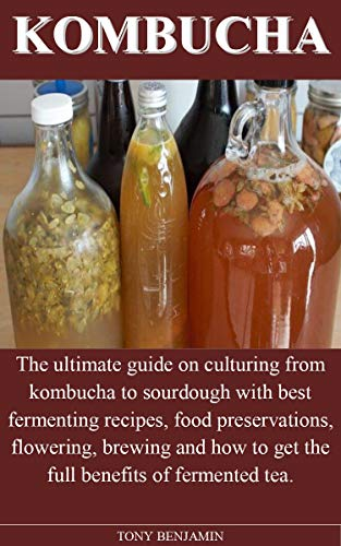 KOMBUCHA: The ultimate guide on culturing from kombucha to sourdough with best fermenting recipes, food preservations, flowering, brewing and how to get the full benefits of fermented tea. by [TONY BENJAMIN]