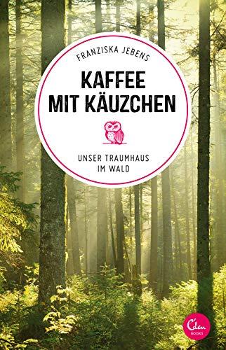 Kaffee mit Käuzchen: Unser Traumhaus im Wald (Sehnsuchtsorte, Band 6)