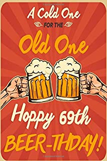 A Cold One For The Old One Hoppy 69th Beer-thday: Funny Beer 69th Birthday Card / Journal / Notebook / Diary Punny Gag Gift Idea Way Better Then A Card (6x9 - 110 Blank Lined Pages)