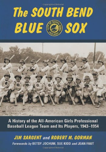 Sargent, J: The South Bend Blue Sox: A History of the All-American Girls Professional Baseball League Team and Its Players, 1943-1954
