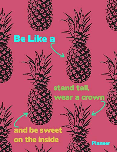 Be Like A Stand Tall, Wear A Crown And Be Sweet On The Inside: Pineapple Student Academic Calendar Year Planner With Dates At A Glance Weekly Daily ... Colorful Pattern Design Soft Cover