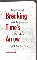 Breaking Time's Arrow: Experiment and Expression in the Music of Charles Ives (Musical Meaning and Interpretation)