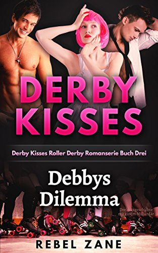 Debbys Dilemma: Dreiecksgeschichte mit einem Milliardär (Derby Kisses Roller Derby Romanserie Book 3) (English Edition)