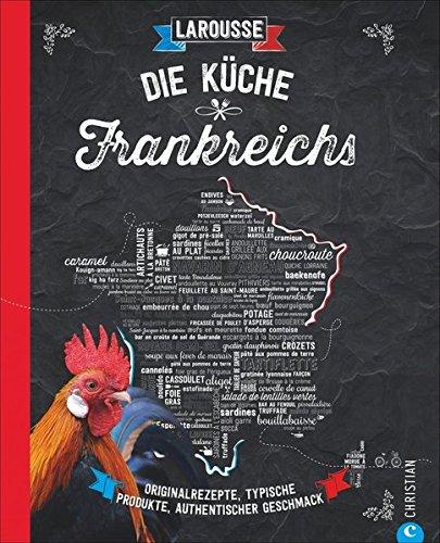 Die Küche Frankreichs: Originalrezepte, typische Produkte, authentischer Geschmack