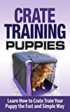 Crate Training: Crate Training Puppies - Learn How to Crate Train Your Puppy Fast and Simple Way...