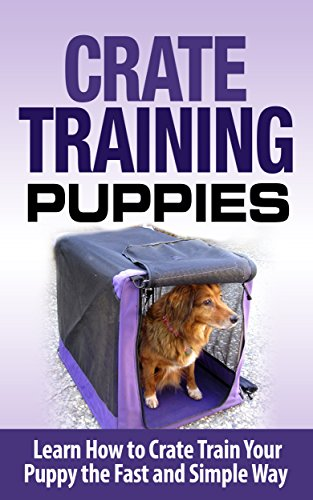 Crate Training: Crate Training Puppies - Learn How to Crate Train Your Puppy Fast and Simple Way (Crate Training for Your Puppy): Crate Training (Dog Training, ... Training, Dog Care and Health, Dog Breeds,) Crafts Hobbies Home Training