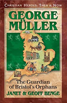 George Muller: The Guardian of Bristol's Orphans (Christian Heroes: Then & Now) by [Janet Benge, Geoff Benge]