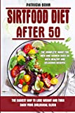 Sirtfood Diet After 50: The Easiest Way to Lose Weight and Turn Back Your Biological Clock. The Complete Guide for Men and Women Over 50 with Healthy and Delicious Recipes