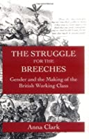 The Struggle for the Breeches: Gender and the Making of the British Working Class (Studies on the History of Society and Culture) by Anna Clark(1997-04-18)