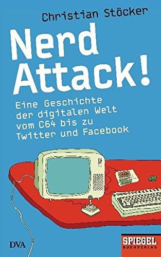 Nerd Attack!: Eine Geschichte der digitalen Welt vom C64 bis zu Twitter und Facebook - Ein SPIEGEL-Buch