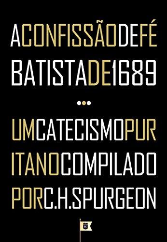 A Confissão de Fé Batista de 1689 + Um Catecismo Puritano Compilado por C.H. Spurgeon