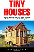 Tiny Houses: How To Build Your Own Tiny House – Discover Perfect House Examples And Design Ideas! (Tiny Homes, Shipping Container Homes, Little Houses)
