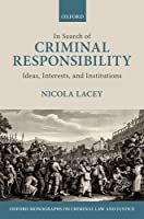 In Search of Criminal Responsibility: Ideas, Interests, and Institutions (Oxford Monographs on Criminal Law and Justice)