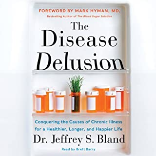 The Disease Delusion     Conquering the Causes of Chronic Illness for a Healthier, Longer, and Happier Life              By:                                                                                                                                 Dr. Jeffrey S. Bland,                                                                                        Dr. Mark Hyman                               Narrated by:                                                                                                                                 Brett Barry                      Length: 11 hrs and 56 mins     53 ratings     Overall 4.5