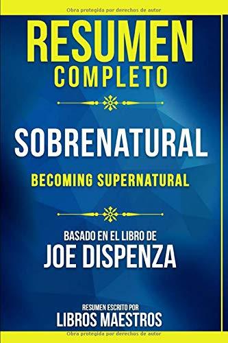 Resumen Completo: Sobrenatural (Becoming Supernatural) - Basado En El Libro De Joe Dispenza | Resumen Escrito Por Libros Maestros (Spanish Edition)