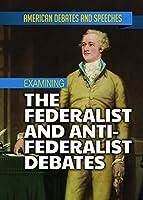 Examining the Federalist and Anti-federalist Debates (American Debates and Speeches)