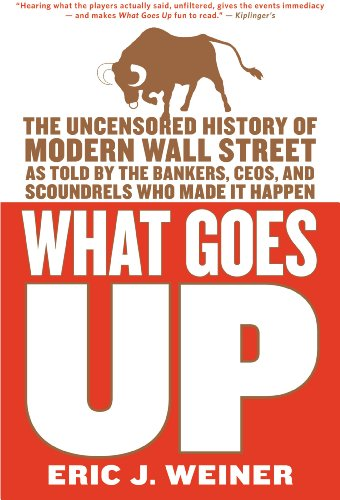 What Goes Up: The Uncensored History of Modern Wall Street as Told by the Bankers, Brokers, CEOs, and Scoundrels Who Made It Happen (English Edition)