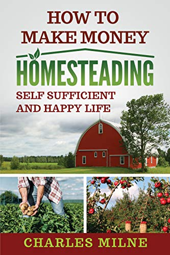 How to Make Money Homesteading: Self Sufficient and Happy Life by [Charles Milne]