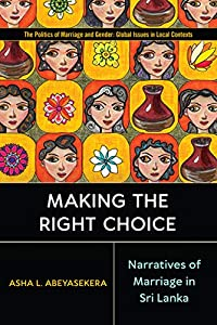 Making the Right Choice: Narratives of Marriage in Sri Lanka (Politics of Marriage and Gender: Global Issues in Local Contexts)