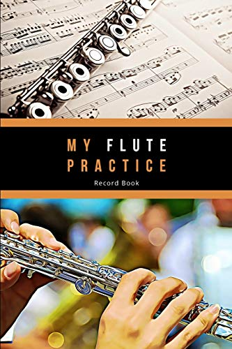 My Flute Practice Record Book - Flute Practice Journal: Make Notes, Set Weekly and Long Term Goals and Reflect on your Flute Lessons and Practice. ... what you can play and a List of Performances