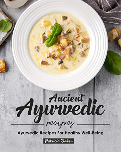 Ancient Ayurvedic Recipes: Ayurvedic Recipes for Healthy Well-Being
