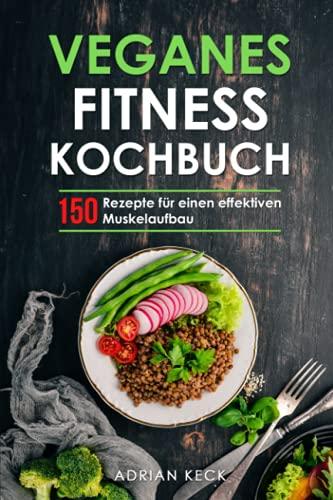 Veganes Fitness Kochbuch: Mit pflanzlichen Eiweißquellen effektiv Muskeln aufbauen und Fett verbrennen. Durch eine gesunde, abwechslungsreiche und vegane Ernährung zum Traumkörper.