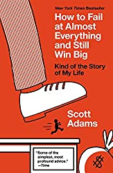 How to Fail at Almost Everything and Still Win Big by Scott Adams