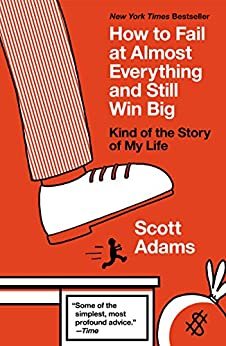 How to Fail at Almost Everything and Still Win Big: Kind of the Story of My Life by [Scott Adams]