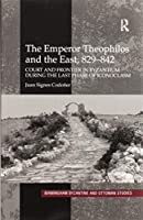 The Emperor Theophilos and the East, 829–842: Court and Frontier in Byzantium during the Last Phase of Iconoclasm