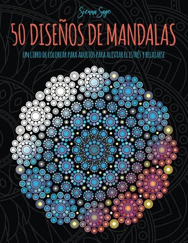 50 Diseños de Mandalas: Un libro de colorear para adultos para aliviar...