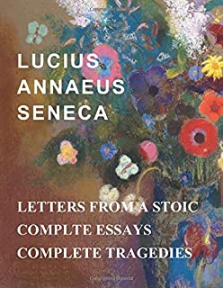 Lucius Annaeus Seneca: Letters From A Stoic, Essays, and Tragedies